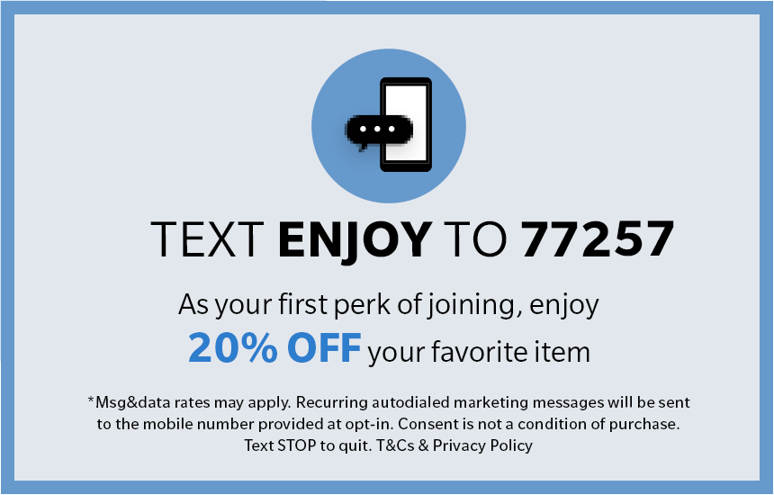 Text JOIN to 77257 for exclusive access to special offers, new arrivals and more!