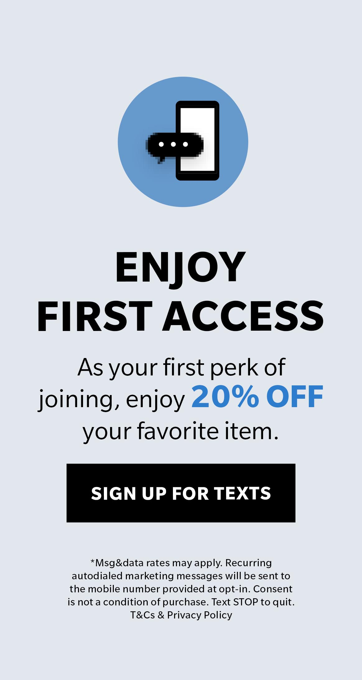 Text HELLO to 77257 for exclusive access to special offers, new arrivals and more!