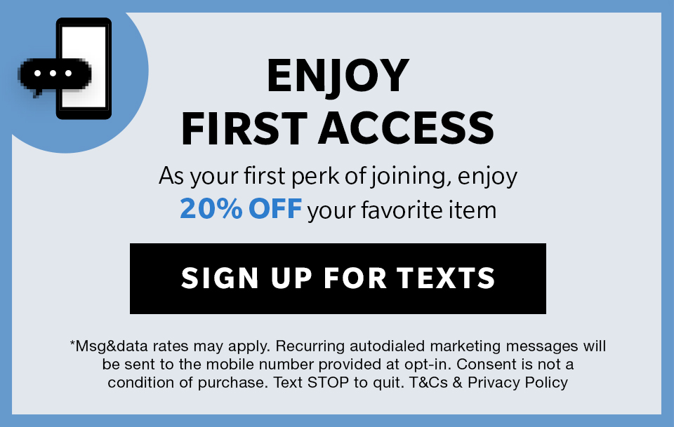Enjoy First Access for exclusive special offers, new arrivals and more!